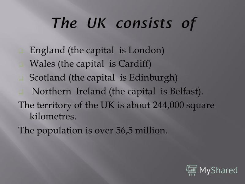 England (the capital is London) Wales (the capital is Cardiff) Scotland (the capital is Edinburgh) Northern Ireland (the capital is Belfast). The territory of the UK is about 244,000 square kilometres. The population is over 56,5 million.