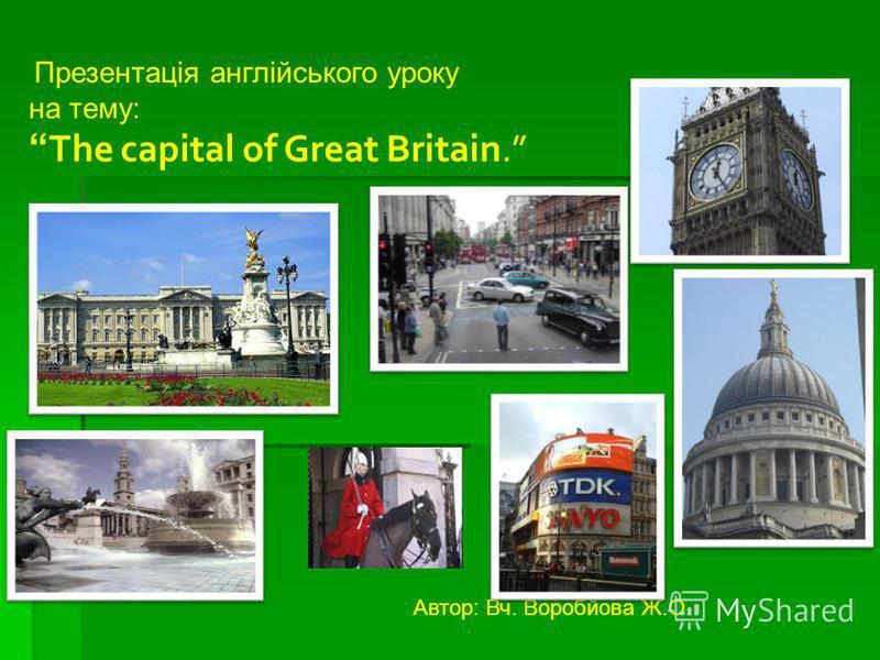 Презентація англійського уроку на тему: The capital of Great Britain. Автор: Вч. Воробйова Ж.О.