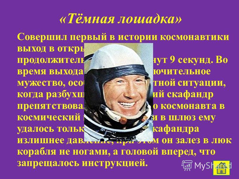 «Тёмная лошадка» Совершил первый в истории космонавтики выход в открытый космос продолжительностью 12 минут 9 секунд. Во время выхода проявил исключительное мужество, особенно в нештатной ситуации, когда разбухший космический скафандр препятствовал в