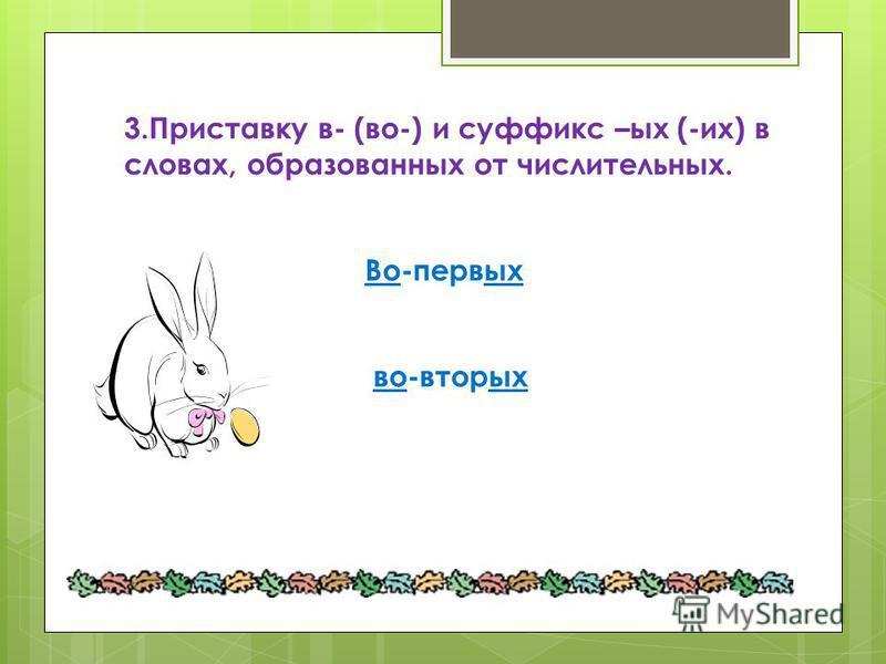 3. Приставку в- (во-) и суффикс –ых (-их) в словах, образованных от числительных. Во-первых во-вторых