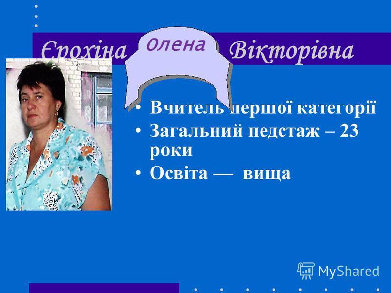 Єрохіна Вікторівна Вчитель першої категорії Загальний педстаж – 23 роки Освіта вища Олена