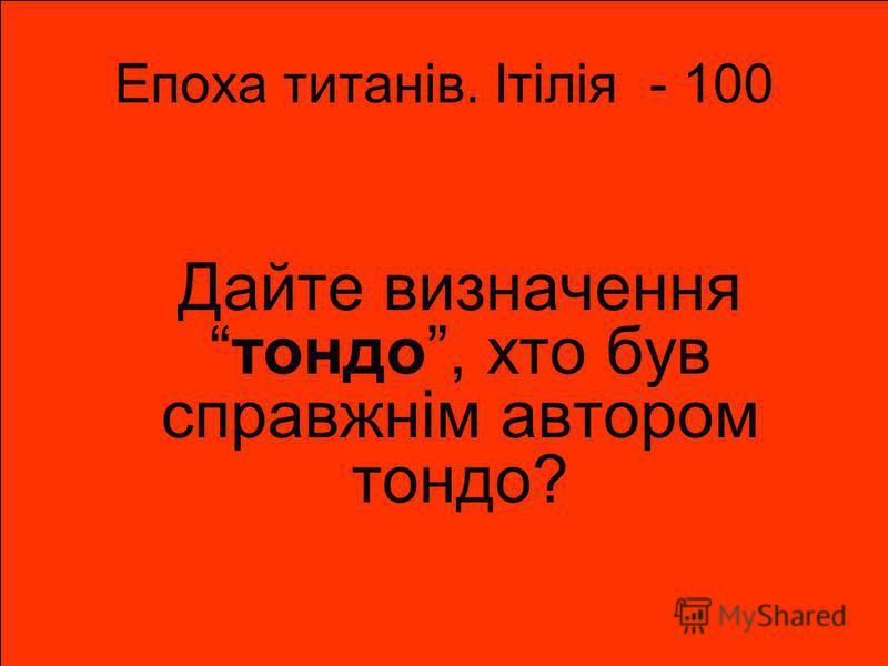 Епоха титанів. Ітілія - 100 Дайте визначеннятондо, хто був справжнім автором тондо?