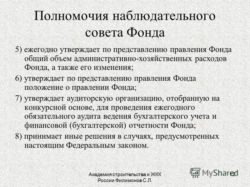 Академия строительства и ЖКК России Филимонов С.Л. 12 Полномочия наблюдательного совета Фонда 5) ежегодно утверждает по представлению правления Фонда общий объем административно-хозяйственных расходов Фонда, а также его изменения; 6) утверждает по пр