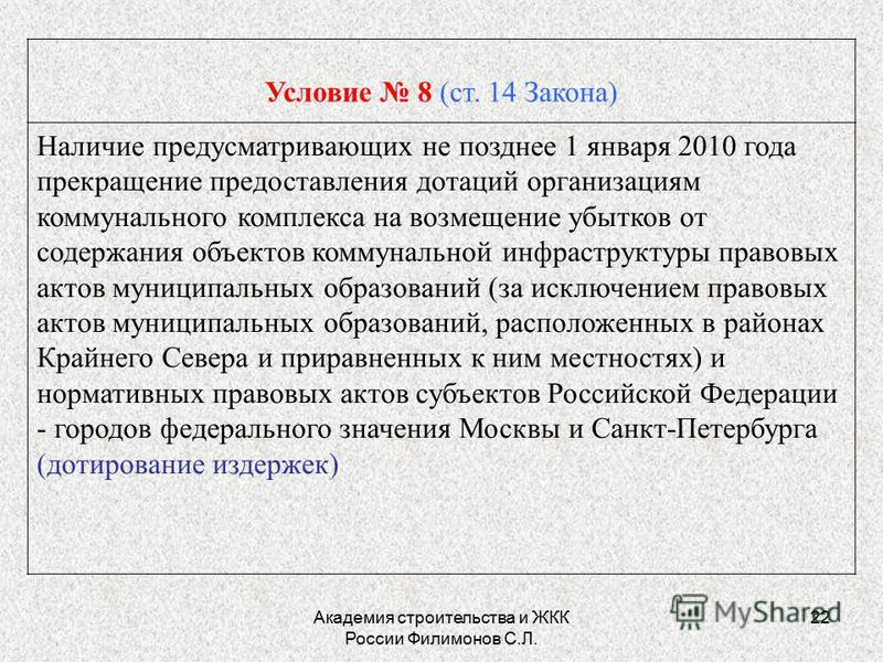 Академия строительства и ЖКК России Филимонов С.Л. 22 Условие 8 (ст. 14 Закона) Наличие предусматривающих не позднее 1 января 2010 года прекращение предоставления дотаций организациям коммунального комплекса на возмещение убытков от содержания объект