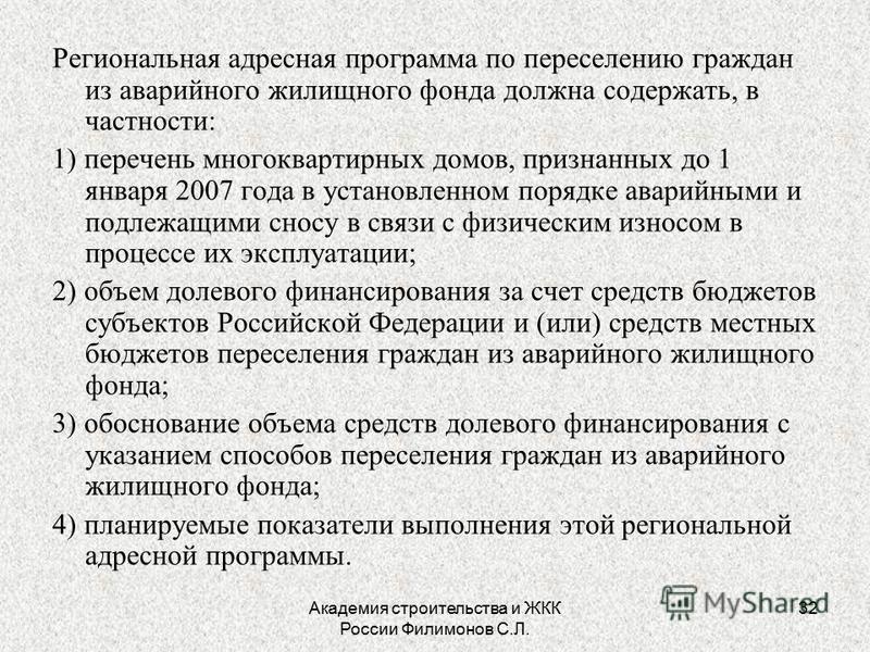 Академия строительства и ЖКК России Филимонов С.Л. 32 Региональная адресная программа по переселению граждан из аварийного жилищного фонда должна содержать, в частности: 1) перечень многоквартирных домов, признанных до 1 января 2007 года в установлен