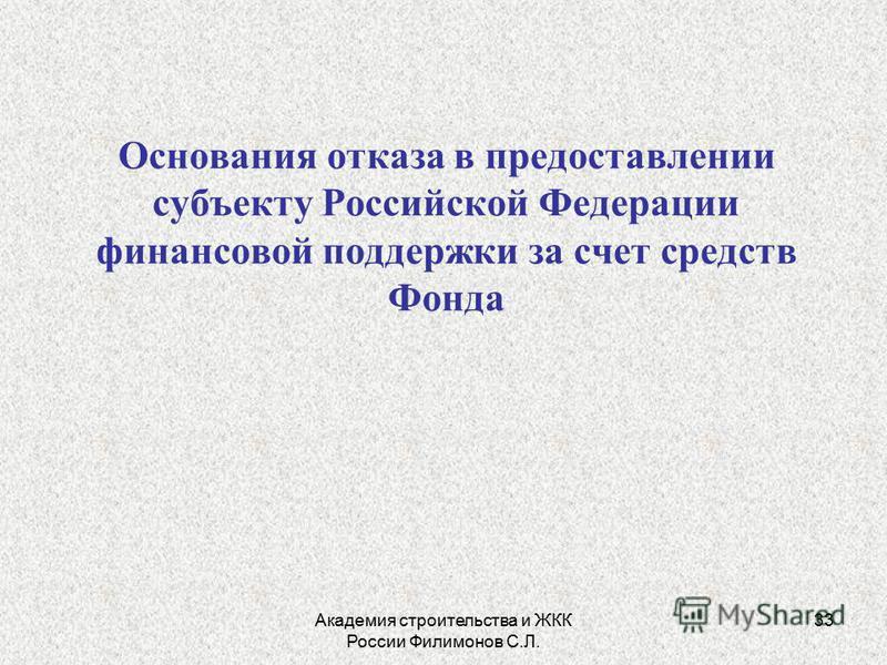 Академия строительства и ЖКК России Филимонов С.Л. 33 Основания отказа в предоставлении субъекту Российской Федерации финансовой поддержки за счет средств Фонда