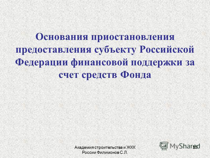 Академия строительства и ЖКК России Филимонов С.Л. 35 Основания приостановления предоставления субъекту Российской Федерации финансовой поддержки за счет средств Фонда
