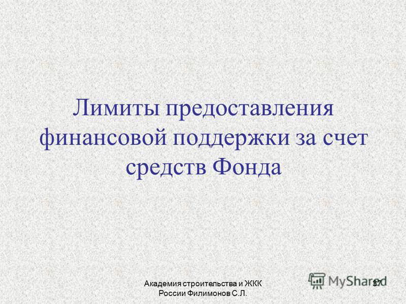 Академия строительства и ЖКК России Филимонов С.Л. 37 Лимиты предоставления финансовой поддержки за счет средств Фонда