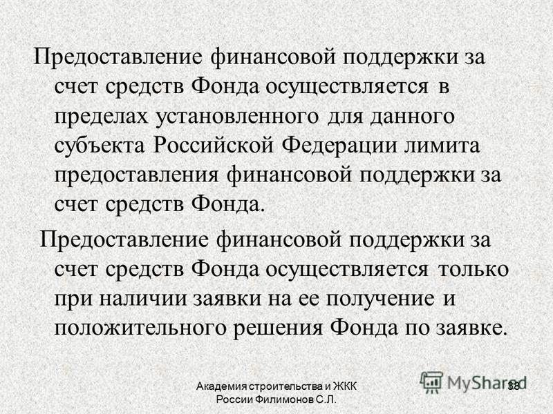 Академия строительства и ЖКК России Филимонов С.Л. 38 Предоставление финансовой поддержки за счет средств Фонда осуществляется в пределах установленного для данного субъекта Российской Федерации лимита предоставления финансовой поддержки за счет сред