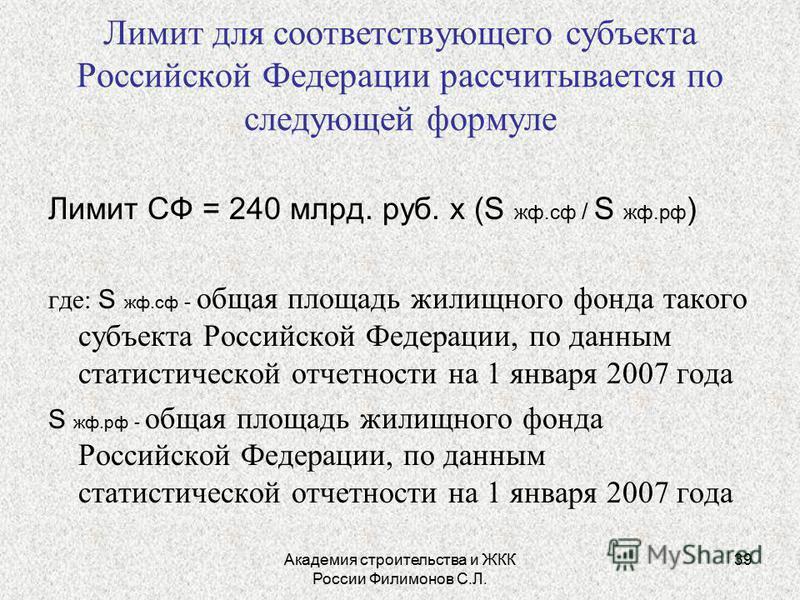 Академия строительства и ЖКК России Филимонов С.Л. 39 Лимит для соответствующего субъекта Российской Федерации рассчитывается по следующей формуле Лимит СФ = 240 млрд. руб. х (S жф.сф / S жф.рф ) где: S жф.сф - общая площадь жилищного фонда такого су