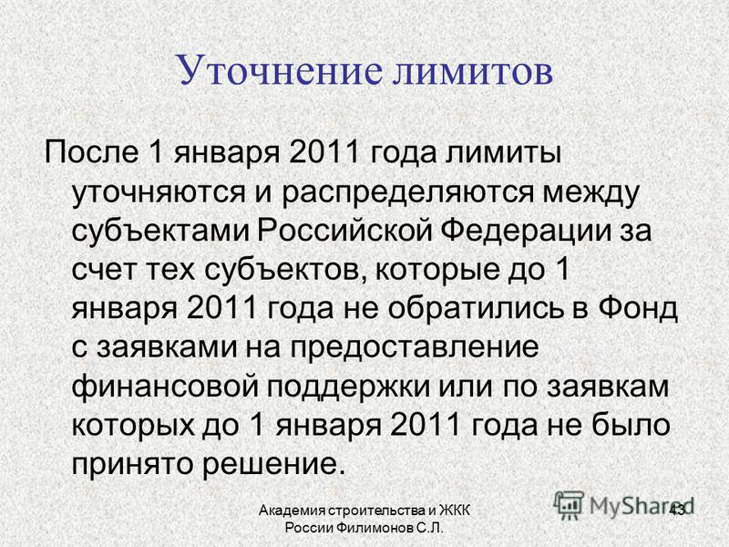 Академия строительства и ЖКК России Филимонов С.Л. 43 Уточнение лимитов После 1 января 2011 года лимиты уточняются и распределяются между субъектами Российской Федерации за счет тех субъектов, которые до 1 января 2011 года не обратились в Фонд с заяв