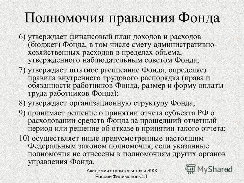 Академия строительства и ЖКК России Филимонов С.Л. 9 Полномочия правления Фонда 6) утверждает финансовый план доходов и расходов (бюджет) Фонда, в том числе смету административно- хозяйственных расходов в пределах объема, утвержденного наблюдательным