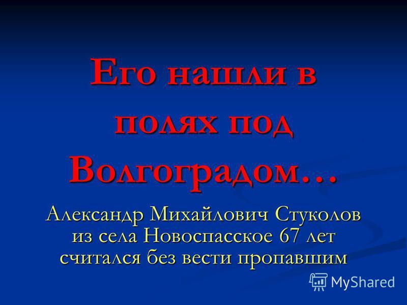 Его нашли в полях под Волгоградом… Александр Михайлович Стуколов из села Новоспасское 67 лет считался без вести пропавшим