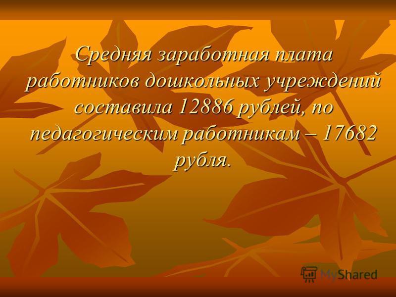 Средняя заработная плата работников дошкольных учреждений составила 12886 рублей, по педагогическим работникам – 17682 рубля.
