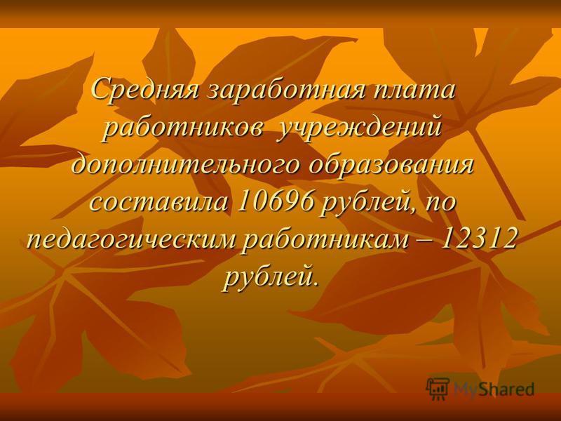 Средняя заработная плата работников учреждений дополнительного образования составила 10696 рублей, по педагогическим работникам – 12312 рублей.