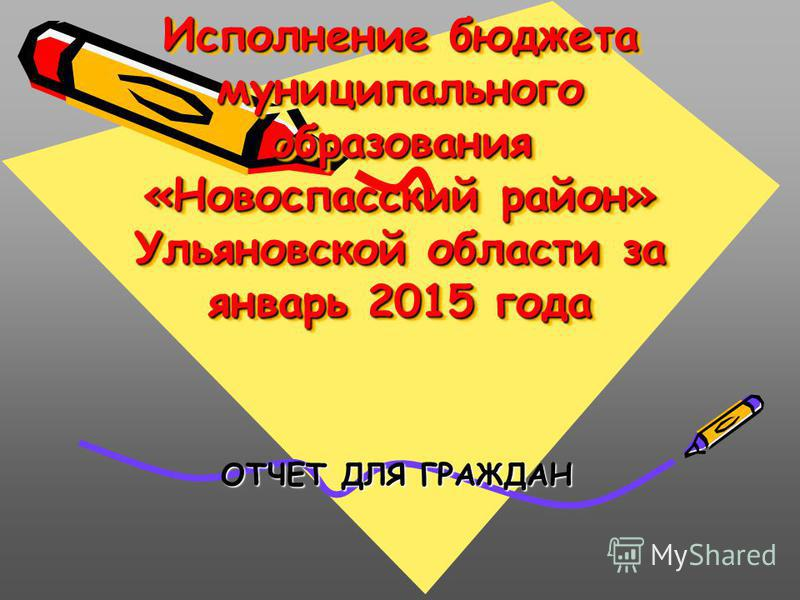 Исполнение бюджета муниципального образования «Новоспасский район» Ульяновской области за январь 2015 года ОТЧЕТ ДЛЯ ГРАЖДАН