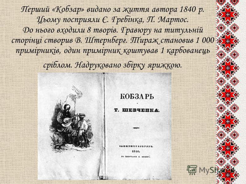 Перший «Кобзар» видано за життя автора 1840 р. Цьому посприяли Є. Гребінка, П. Мартос. До нього входили 8 творів. Гравюру на титульній сторінці створив В. Штернберг. Тираж становив 1 000 примірників, один примірник коштував 1 карбованець сріблом. Над