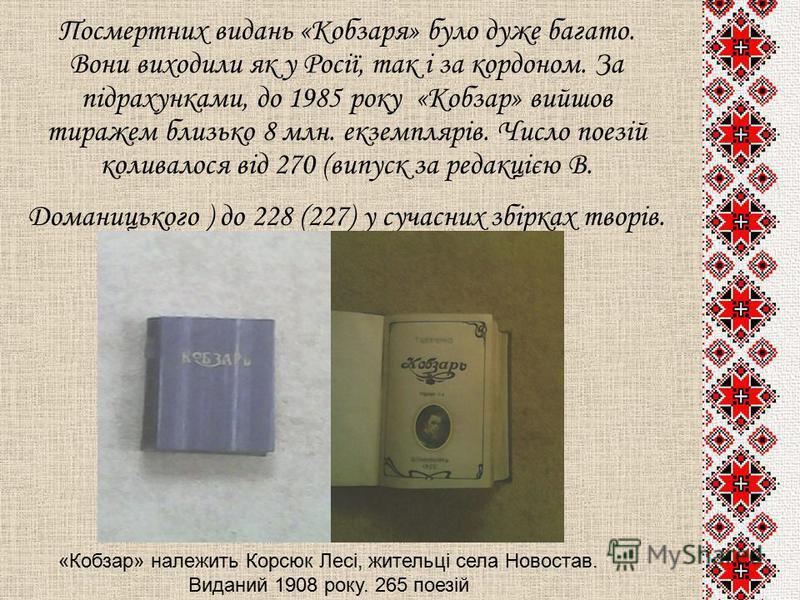 Посмертних видань «Кобзаря» було дуже багато. Вони виходили як у Росії, так і за кордоном. За підрахунками, до 1985 року «Кобзар» вийшов тиражем близько 8 млн. екземплярів. Число поезій коливалося від 270 (випуск за редакцією В. Доманицького ) до 228
