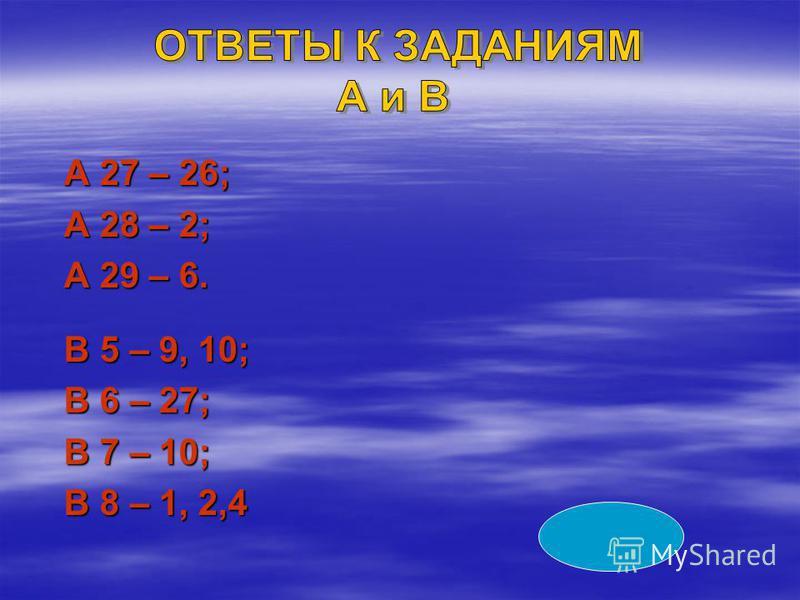 А 27 – 26; А 27 – 26; А 28 – 2; А 28 – 2; А 29 – 6. А 29 – 6. В 5 – 9, 10; В 5 – 9, 10; В 6 – 27; В 6 – 27; В 7 – 10; В 7 – 10; В 8 – 1, 2,4 В 8 – 1, 2,4