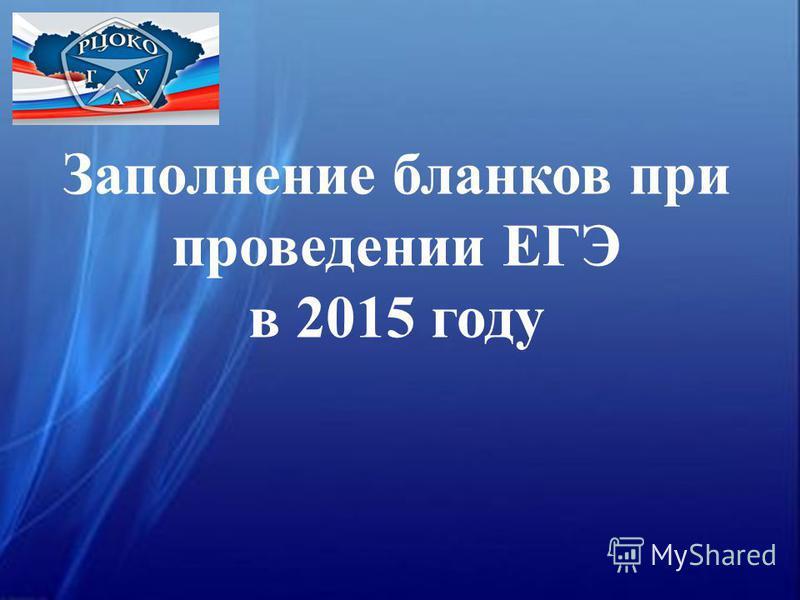 Заполнение бланков при проведении ЕГЭ в 2015 году
