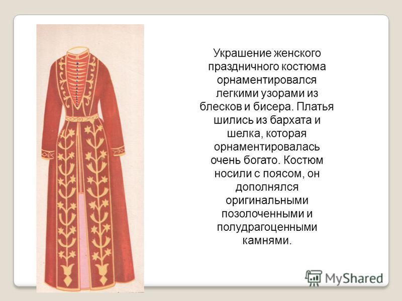 Украшение женского праздничного костюма орнаментировался легкими узорами из блесков и бисера. Платья шились из бархата и шелка, которая орнаментировалась очень богато. Костюм носили с поясом, он дополнялся оригинальными позолоченными и полудрагоценны