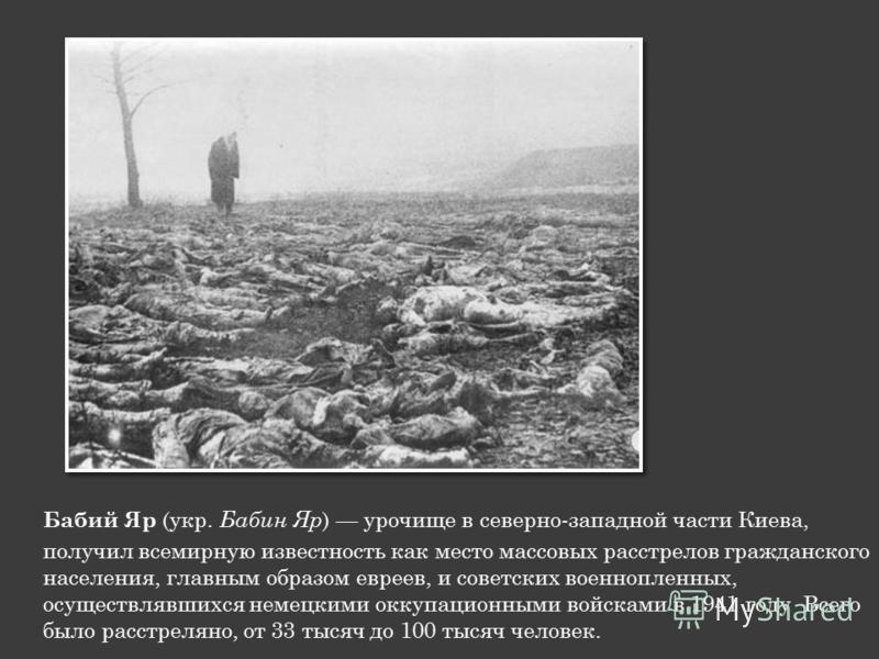 Бабий Яр (укр. Бабин Яр ) урочище в северно-западной части Киева, получил всемирную известность как место массовых расстрелов гражданского населения, главным образом евреев, и советских военнопленных, осуществлявшихся немецкими оккупационными войскам