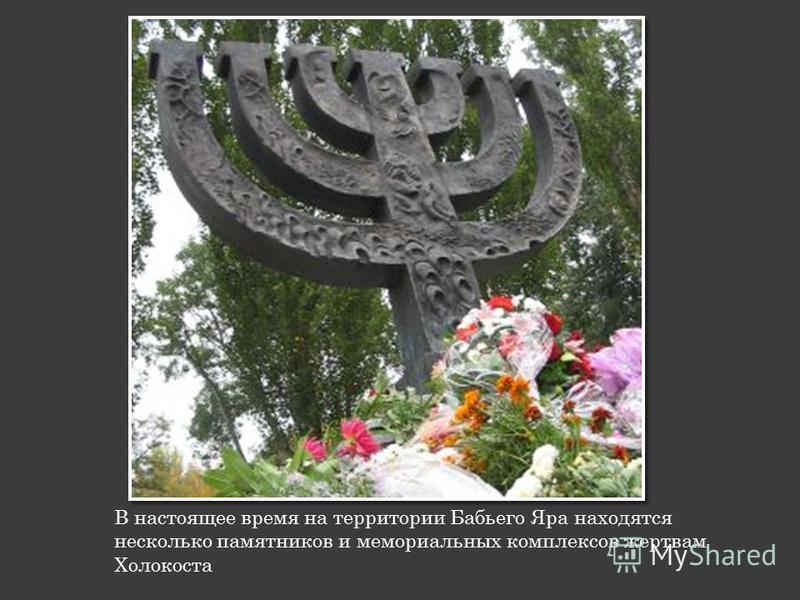 В настоящее время на территории Бабьего Яра находятся несколько памятников и мемориальных комплексов жертвам Холокоста