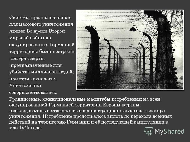 Система, предназначенная для массового уничтожения людей: Во время Второй мировой войны на оккупированных Германией территориях были построены лагеря смерти, предназначенные для убийства миллионов людей; при этом технология Уничтожения совершенствова