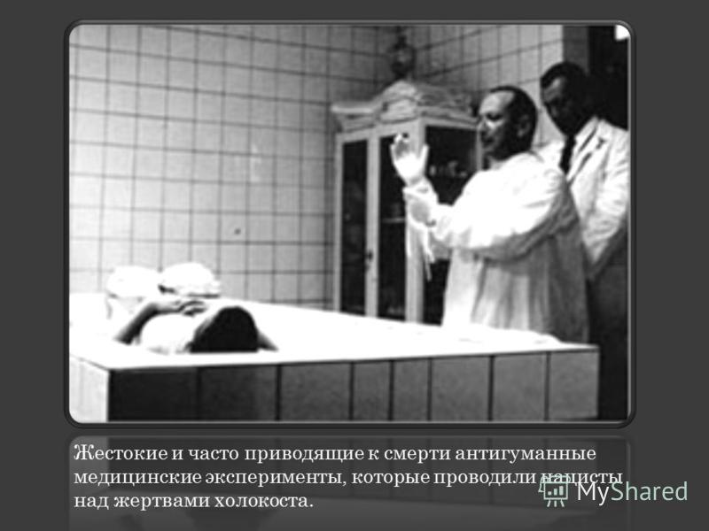 Жестокие и часто приводящие к смерти антигуманные медицинские эксперименты, которые проводили нацисты над жертвами холокоста.