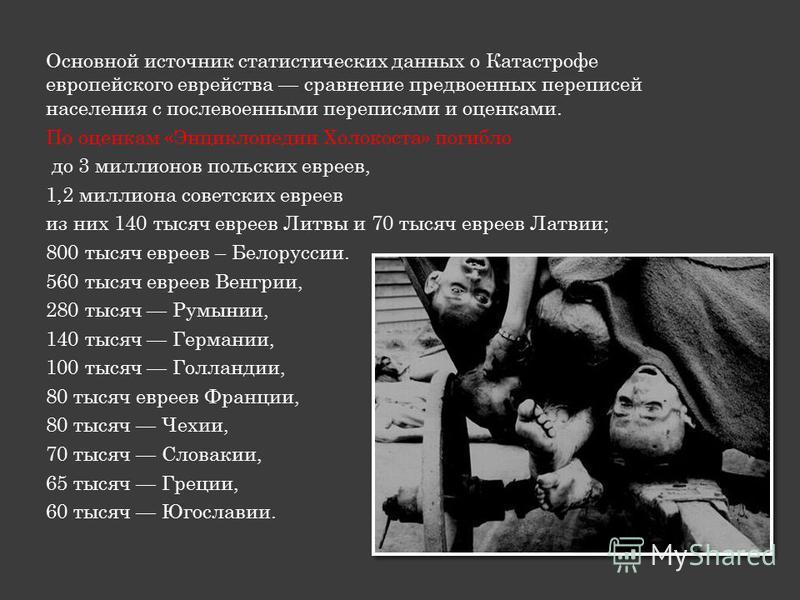 Основной источник статистических данных о Катастрофе европейского еврейства сравнение предвоенных переписей населения с послевоенными переписями и оценками. По оценкам «Энциклопедии Холокоста» погибло до 3 миллионов польских евреев, 1,2 миллиона сове