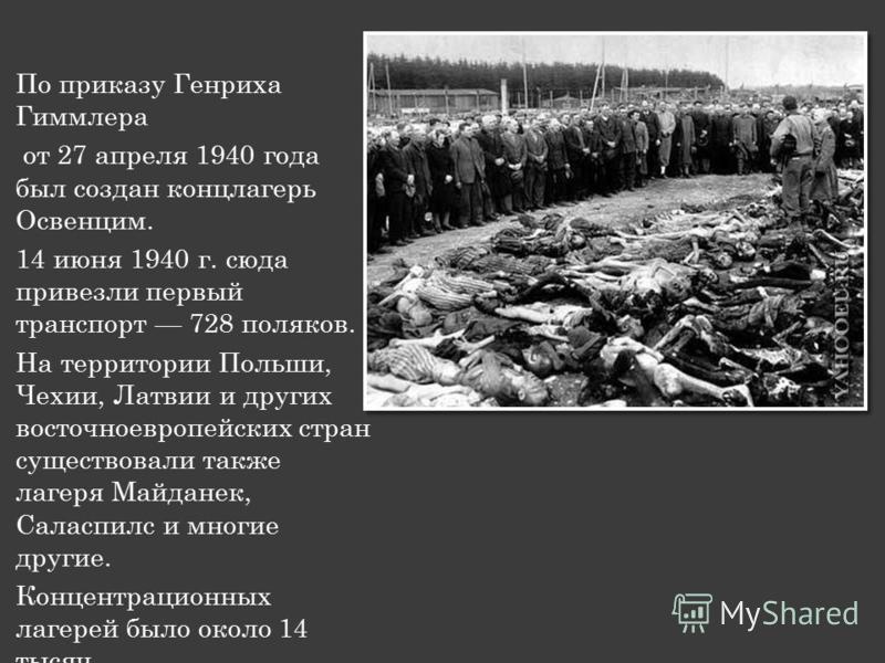 По приказу Генриха Гиммлера от 27 апреля 1940 года был создан концлагерь Освенцим. 14 июня 1940 г. сюда привезли первый транспорт 728 поляков. На территории Польши, Чехии, Латвии и других восточноевропейских стран существовали также лагеря Майданек,