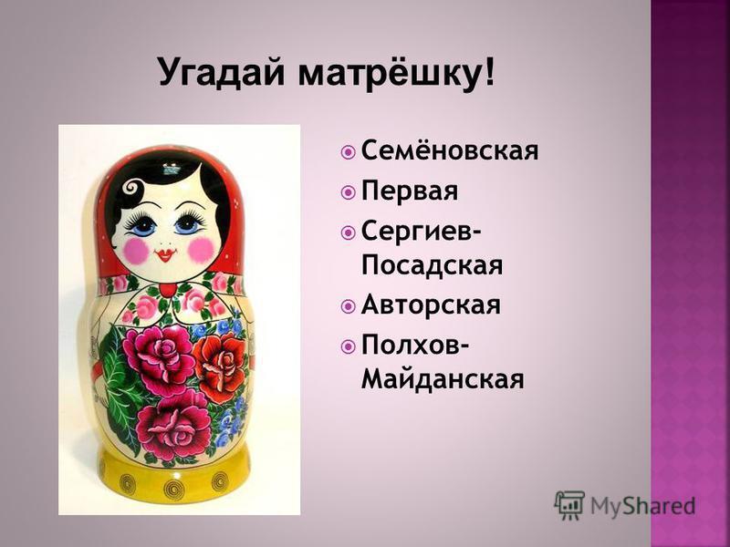 Семёновская Первая Сергиев- Посадская Авторская Полхов- Майданская