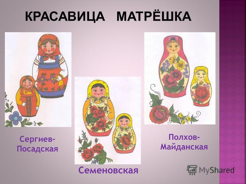 Сергиев- Посадская Полхов- Майданская Семеновская КРАСАВИЦА МАТРЁШКА