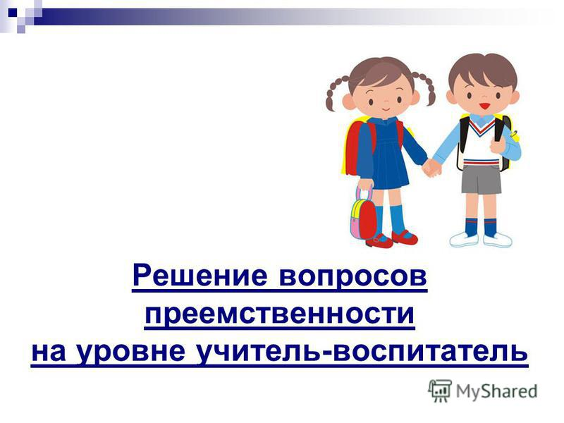 Решение вопросов преемственности на уровне учитель-воспитатель