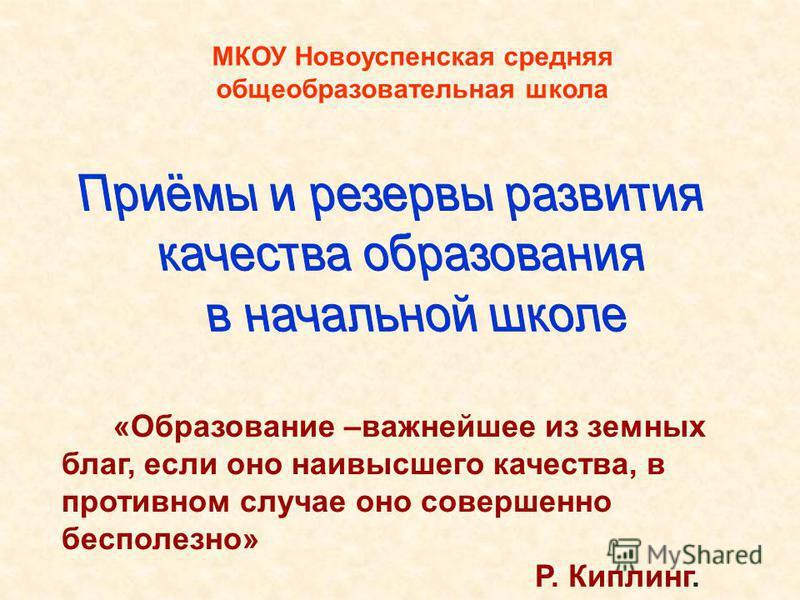 МКОУ Новоуспенская средняя общеобразовательная школа «Образование –важнейшее из земных благ, если оно наивысшего качества, в противном случае оно совершенно бесполезно» Р. Киплинг.