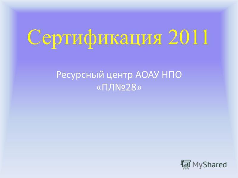 Сертификация 2011 Ресурсный центр АОАУ НПО «ПЛ28»