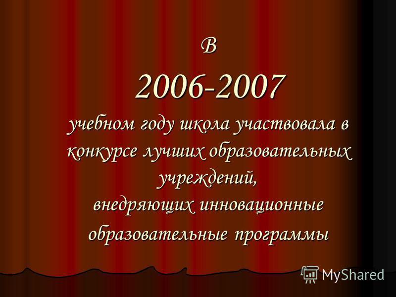В 2006-2007 учебном году школа участвовала в конкурсе лучших образовательных учреждений, внедряющих инновационные образовательные программы