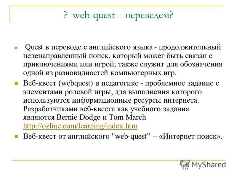? web-quest – переведем? Quest в переводе с английского языка - продолжительный целенаправленный поиск, который может быть связан с приключениями или игрой; также служит для обозначения одной из разновидностей компьютерных игр. Веб-квест (webquest) в