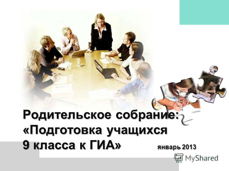 Родительское собрание: «Подготовка учащихся 9 класса к ГИА» январь 2013