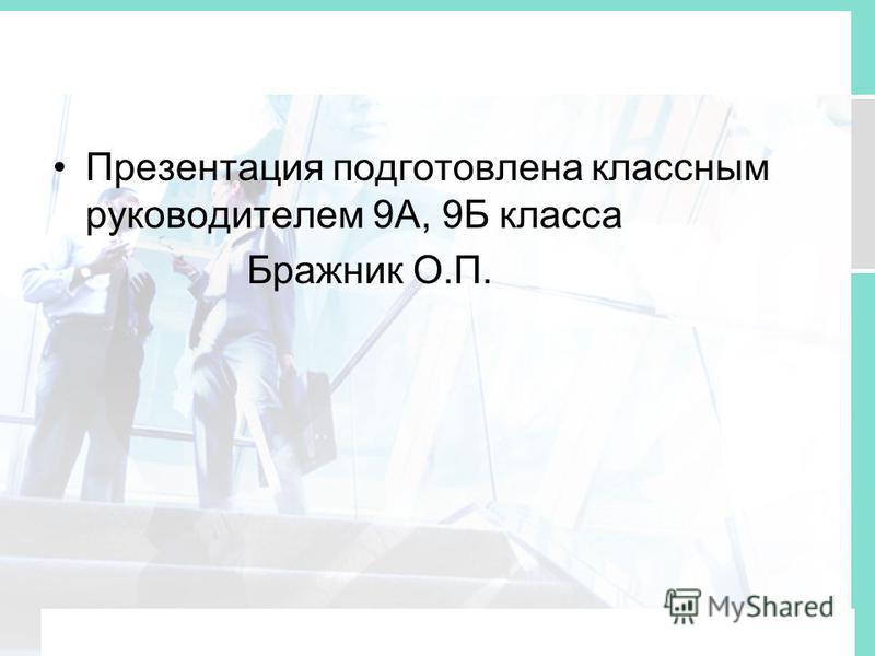 Презентация подготовлена классным руководителем 9А, 9Б класса Бражник О.П.
