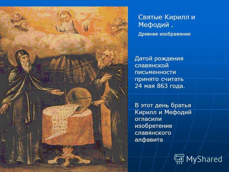 Святые Кирилл и Мефодий. Древнее изображение Датой рождения славянской письменности принято считать 24 мая 863 года. В этот день братья Кирилл и Мефодий огласили изобретение славянского алфавита