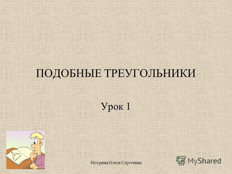 Нохрина Олеся Сергеевна ПОДОБНЫЕ ТРЕУГОЛЬНИКИ Урок 1