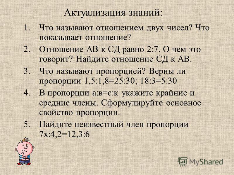 Актуализация знаний: 1. Что называют отношением двух чисел? Что показывает отношение? 2. Отношение АВ к СД равно 2:7. О чем это говорит? Найдите отношение СД к АВ. 3. Что называют пропорцией? Верны ли пропорции 1,5:1,8=25:30; 18:3=5:30 4. В пропорции