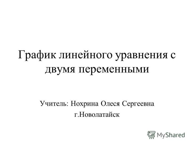 График линейного уравнения с двумя переменными Учитель: Нохрина Олеся Сергеевна г.Новолатайск