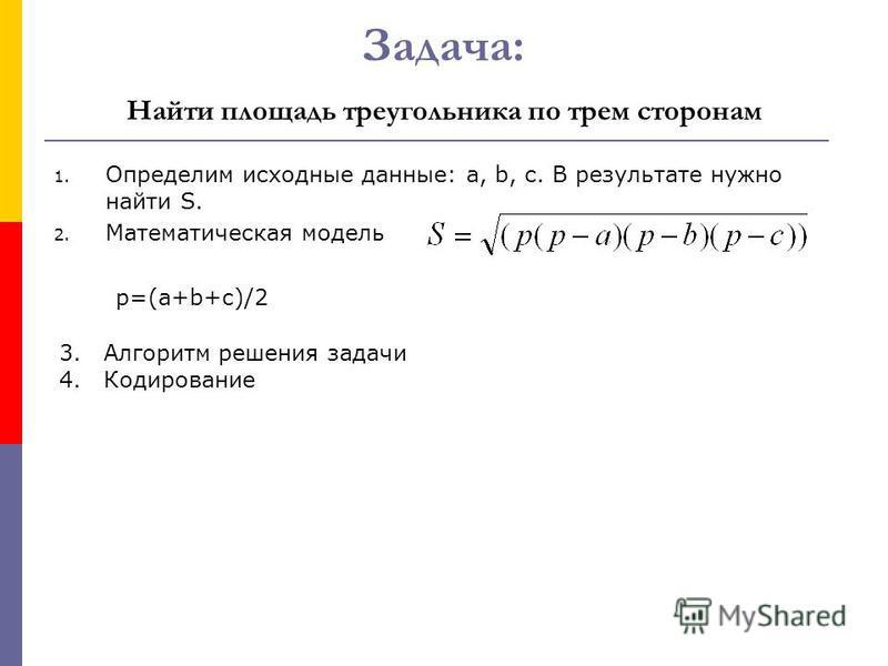Задача: Найти площадь треугольника по трем сторонам 1. Определим исходные данные: а, b, с. В результате нужно найти S. 2. Математическая модель p=(a+b+c)/2 3. Алгоритм решения задачи 4.Кодирование