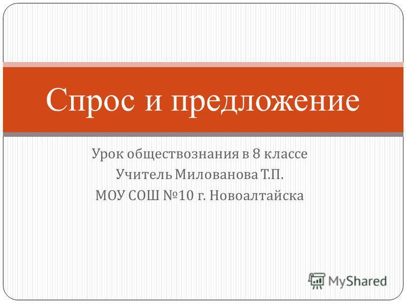 Урок обществознания в 8 классе Учитель Милованова Т. П. МОУ СОШ 10 г. Новоалтайска Спрос и предложение