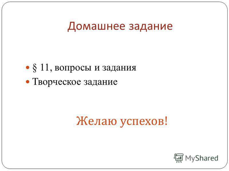 Домашнее задание § 11, вопросы и задания Творческое задание Желаю успехов !