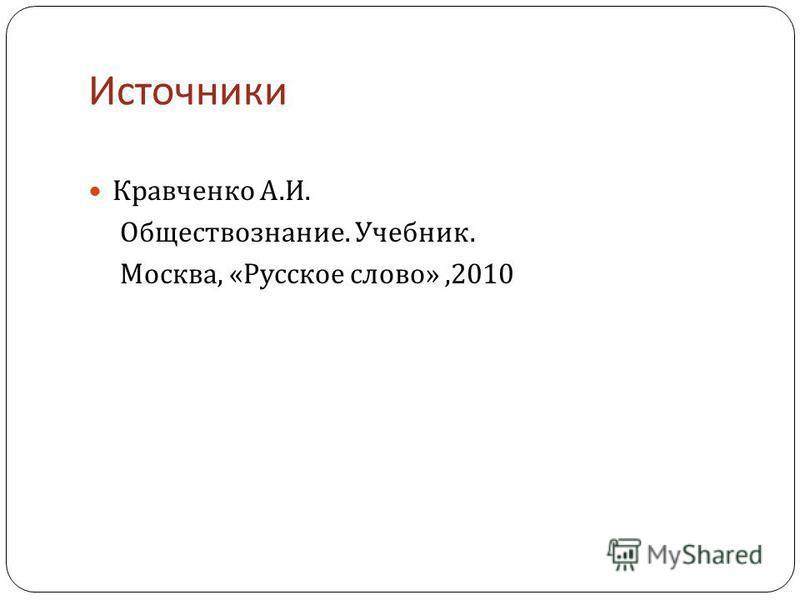 Источники Кравченко А. И. Обществознание. Учебник. Москва, « Русское слово »,2010