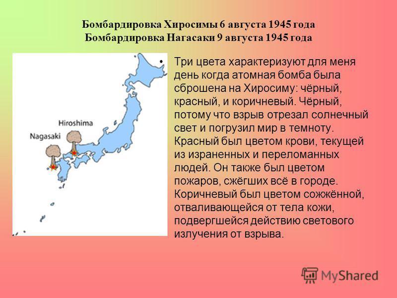 Бомбардировка Хиросимы 6 августа 1945 года Бомбардировка Нагасаки 9 августа 1945 года Три цвета характеризуют для меня день когда атомная бомба была сброшена на Хиросиму: чёрный, красный, и коричневый. Чёрный, потому что взрыв отрезал солнечный свет