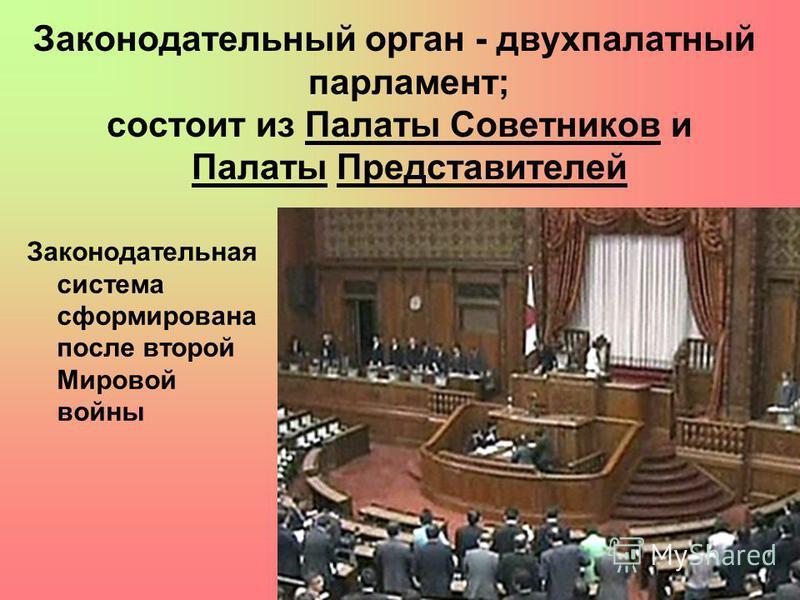 Законодательный орган - двухпалатный парламент; состоит из Палаты Советников и Палаты Представителей Законодательная система сформирована после второй Мировой войны